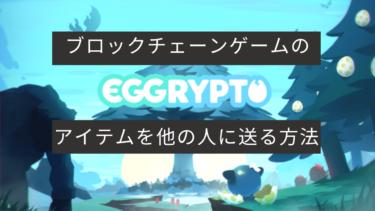 EGGRYPTO(エグリプト)|ブロックチェーンゲームのアイテムを他の人に送る方法(OpenSea使い方)