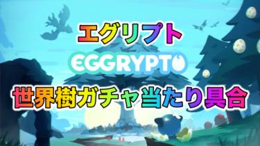 【BCG】EGGRYPTO(エグリプト)世界樹ガチャみんなのあたり具合まとめ